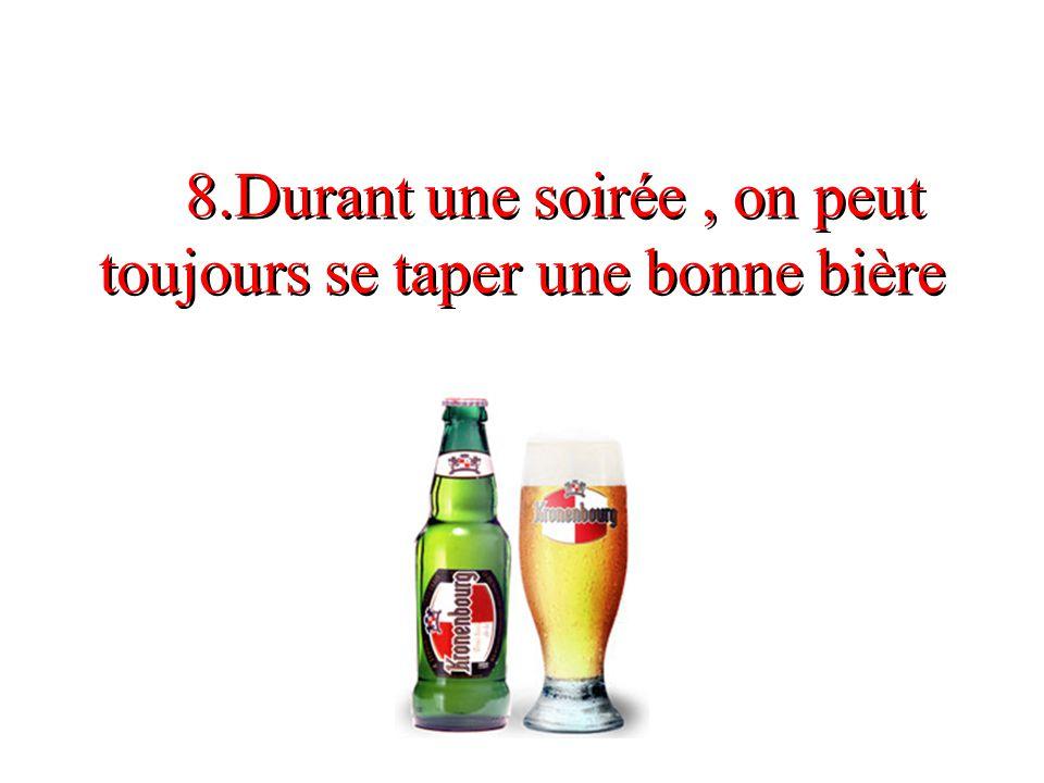 8.Durant une soirée, on peut toujours se taper une bonne bière