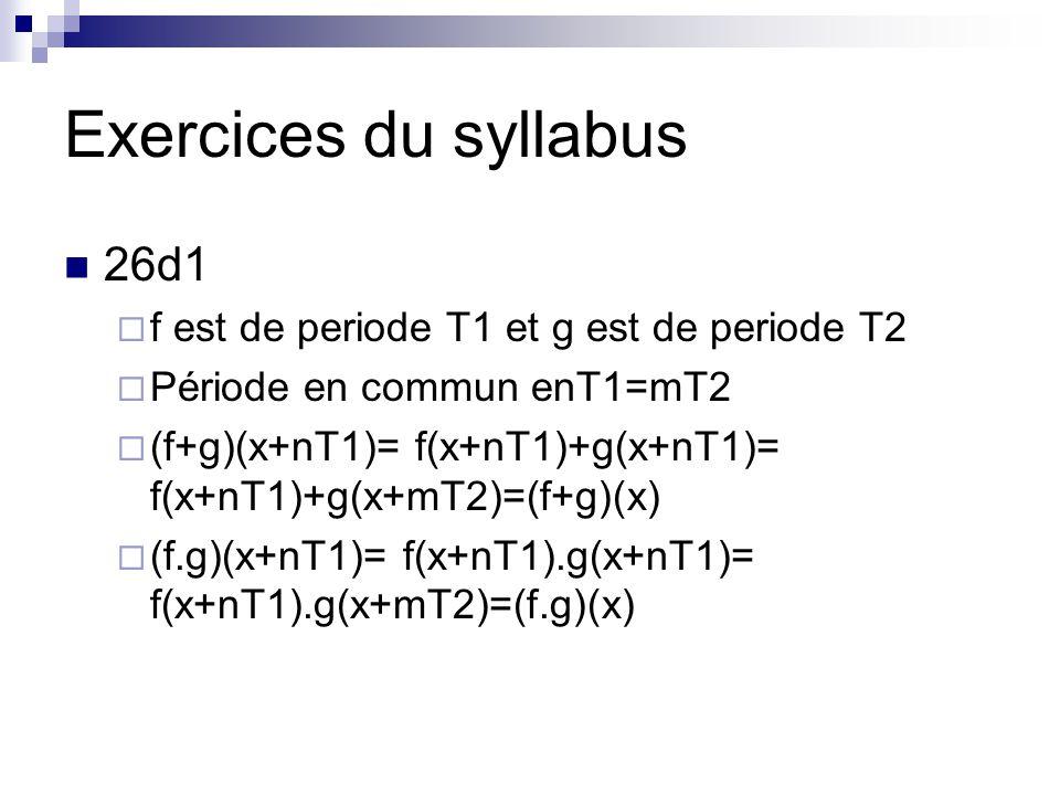 Exercices du syllabus 26d1  f est de periode T1 et g est de periode T2  Période en commun enT1=mT2  (f+g)(x+nT1)= f(x+nT1)+g(x+nT1)= f(x+nT1)+g(x+mT2)=(f+g)(x)  (f.g)(x+nT1)= f(x+nT1).g(x+nT1)= f(x+nT1).g(x+mT2)=(f.g)(x)