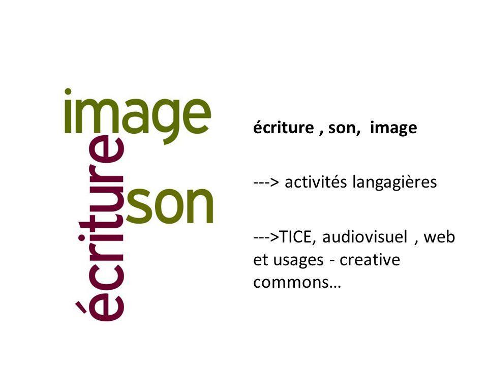 écriture, son, image ---> activités langagières --->TICE, audiovisuel, web et usages - creative commons…