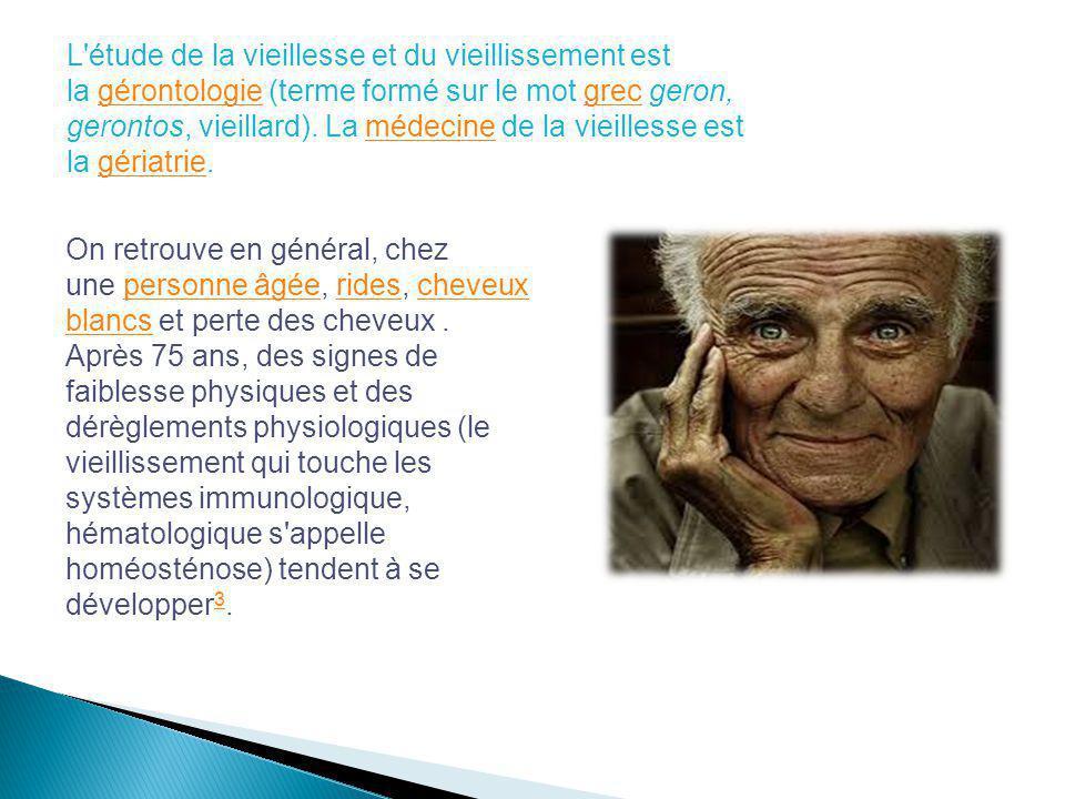 L'étude de la vieillesse et du vieillissement est la gérontologie (terme formé sur le mot grec geron, gerontos, vieillard). La médecine de la vieilles