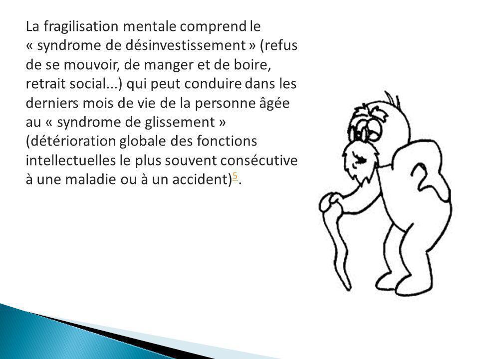 La fragilisation mentale comprend le « syndrome de désinvestissement » (refus de se mouvoir, de manger et de boire, retrait social...) qui peut condui