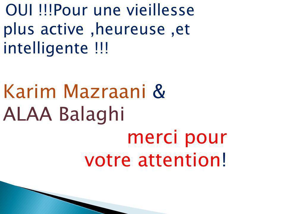 OUI !!!Pour une vieillesse plus active,heureuse,et intelligente !!! Karim Mazraani & ALAA Balaghi merci pour votre attention!