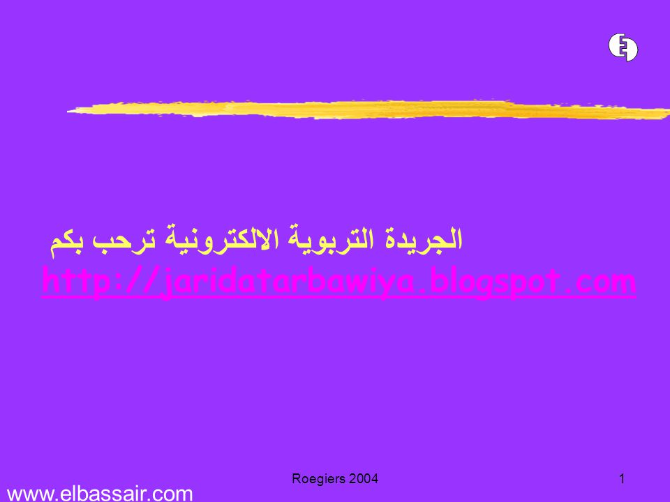 Roegiers 20041 الجريدة التربوية الالكترونية ترحب بكم http://jaridatarbawiya.blogspot.com http://jaridatarbawiya.blogspot.com www.elbassair.com
