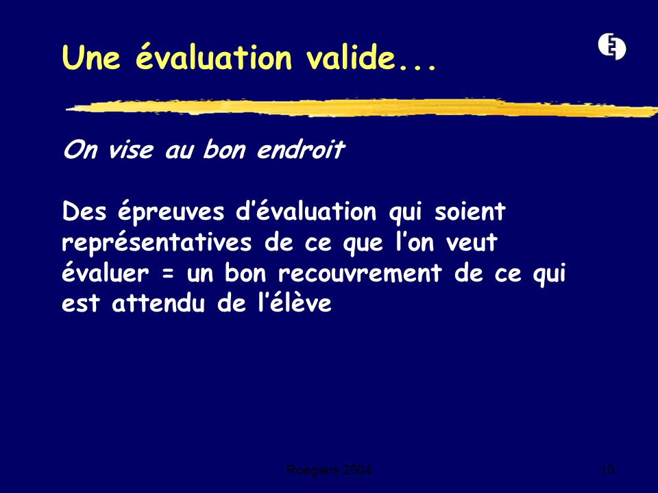 Roegiers 200410 On vise au bon endroit Des épreuves d'évaluation qui soient représentatives de ce que l'on veut évaluer = un bon recouvrement de ce qu