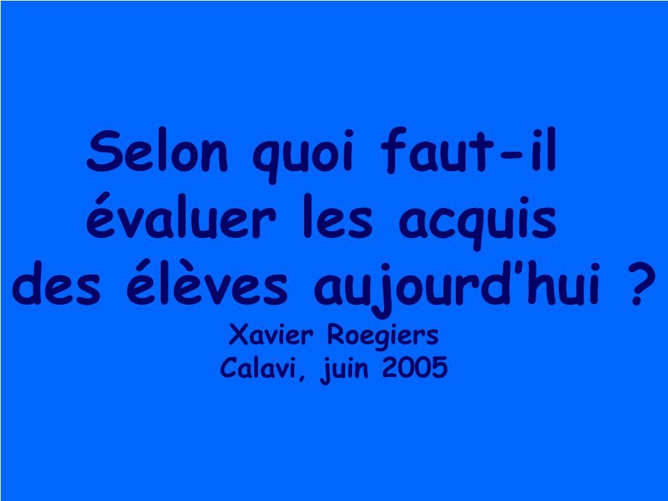 Roegiers 20042 Selon quoi faut-il évaluer les acquis des élèves aujourd'hui ? Xavier Roegiers Calavi, juin 2005