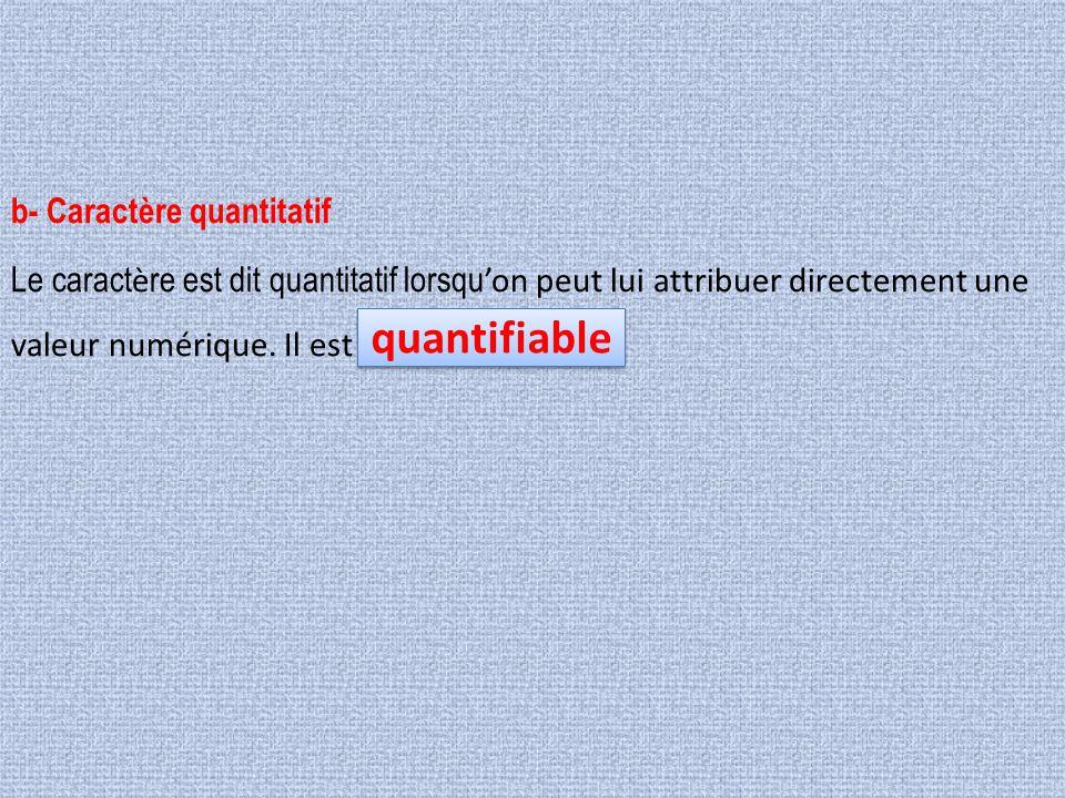 b- Caractère quantitatif Le caract è re est dit quantitatif lorsqu 'on peut lui attribuer directement une valeur numérique. Il est quantifiable