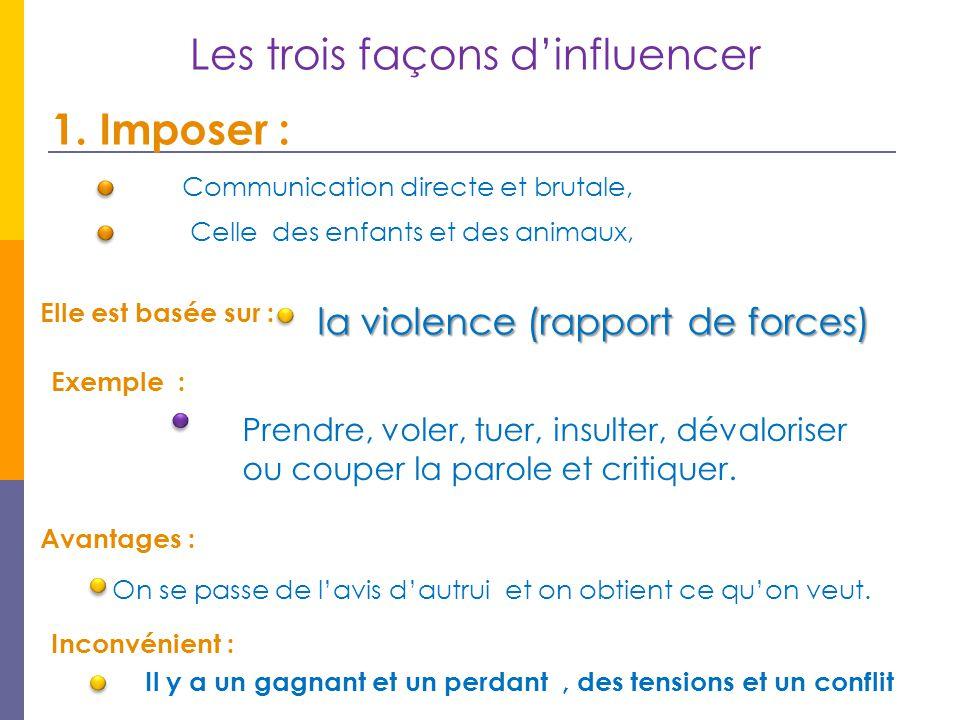 Les trois façons d'influencer 1. Imposer : Communication directe et brutale, Celle des enfants et des animaux, Elle est basée sur : la violence (rappo