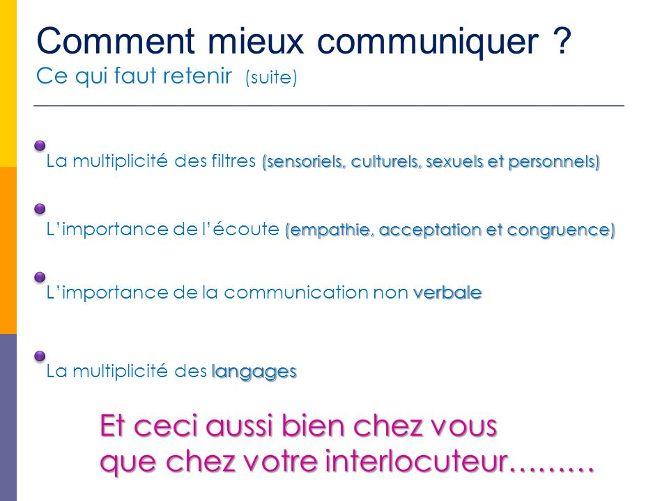 Comment mieux communiquer ? Ce qui faut retenir (suite) (sensoriels, culturels, sexuels et personnels) La multiplicité des filtres (sensoriels, cultur