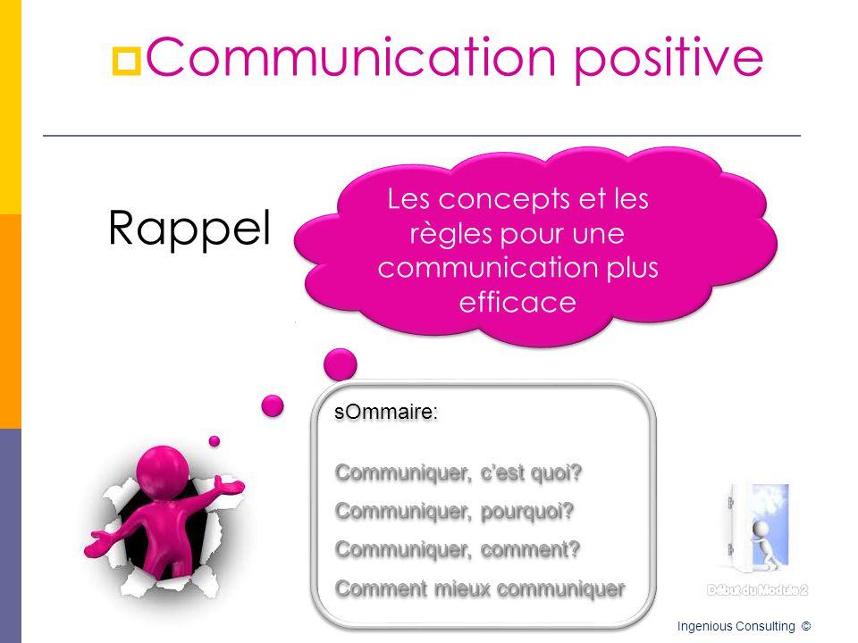  Communication positive Ingenious Consulting © Les concepts et les règles pour une communication plus efficace Les concepts et les règles pour une co