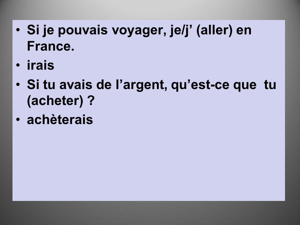 Si je pouvais voyager, je/j' (aller) en France. irais Si tu avais de l'argent, qu'est-ce que tu (acheter) ? achèterais