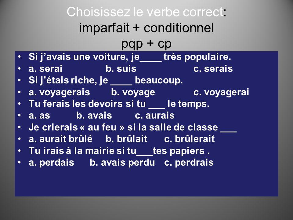 Choisissez le verbe correct: imparfait + conditionnel pqp + cp Si j'avais une voiture, je____ très populaire. a. seraib. suisc. serais Si j'étais rich