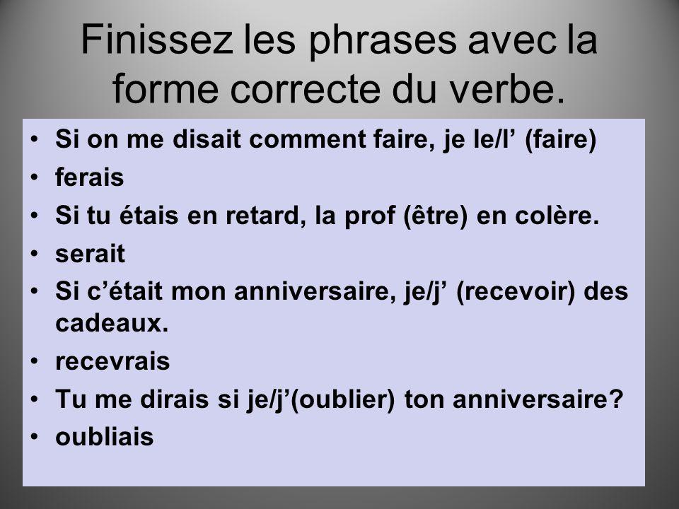 Finissez les phrases avec la forme correcte du verbe. Si on me disait comment faire, je le/l' (faire) ferais Si tu étais en retard, la prof (être) en