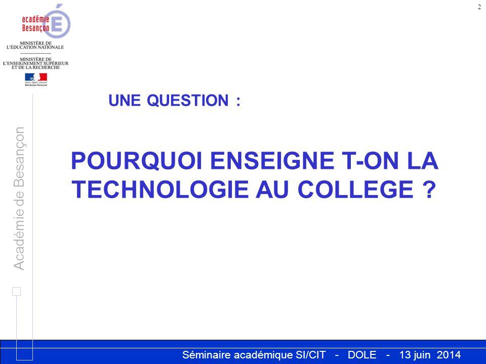 Séminaire académique SI/CIT - DOLE - 13 juin 2014 Académie de Besançon 2 UNE QUESTION : POURQUOI ENSEIGNE T-ON LA TECHNOLOGIE AU COLLEGE ?