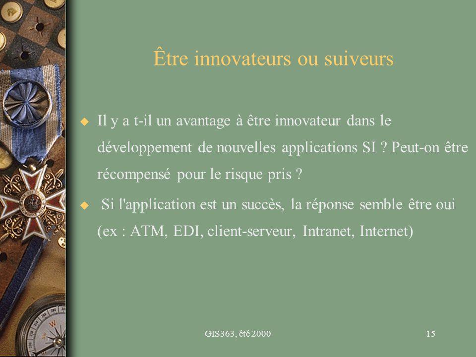 GIS363, été 200015 Être innovateurs ou suiveurs u Il y a t-il un avantage à être innovateur dans le développement de nouvelles applications SI ? Peut-
