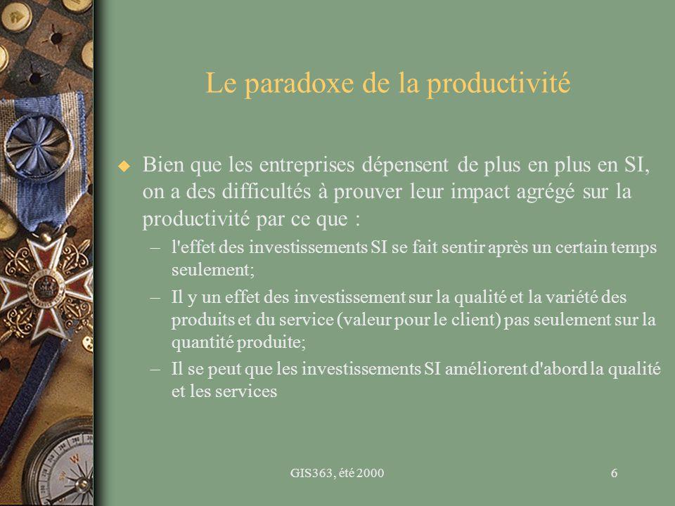 GIS363, été 20006 Le paradoxe de la productivité u Bien que les entreprises dépensent de plus en plus en SI, on a des difficultés à prouver leur impac