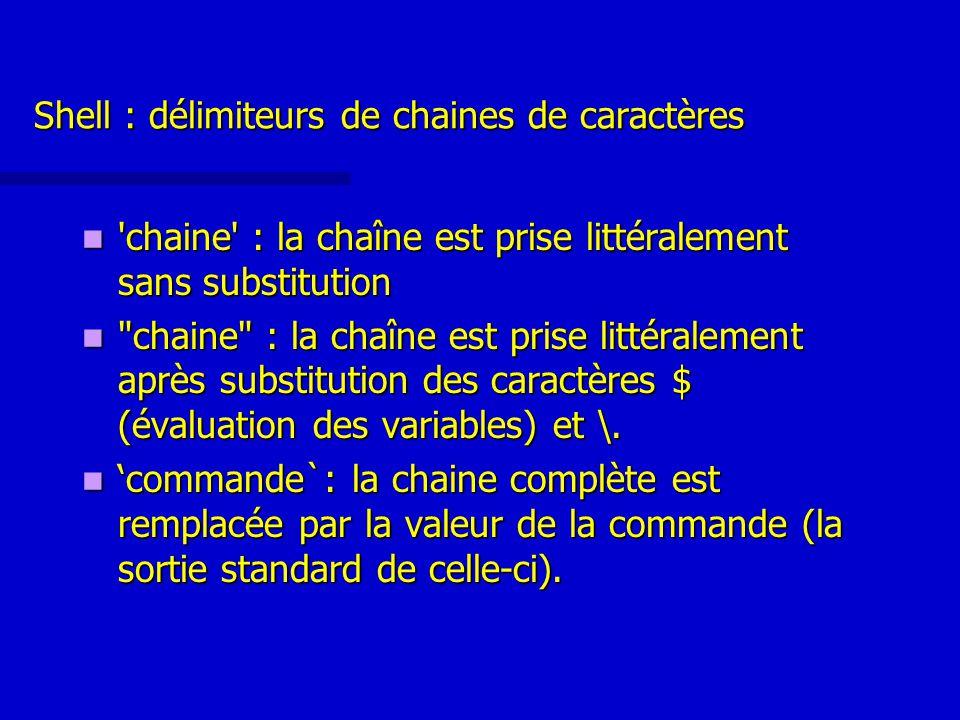 Shell : délimiteurs de chaines de caractères chaine : la chaîne est prise littéralement sans substitution chaine : la chaîne est prise littéralement sans substitution chaine : la chaîne est prise littéralement après substitution des caractères $ (évaluation des variables) et \.