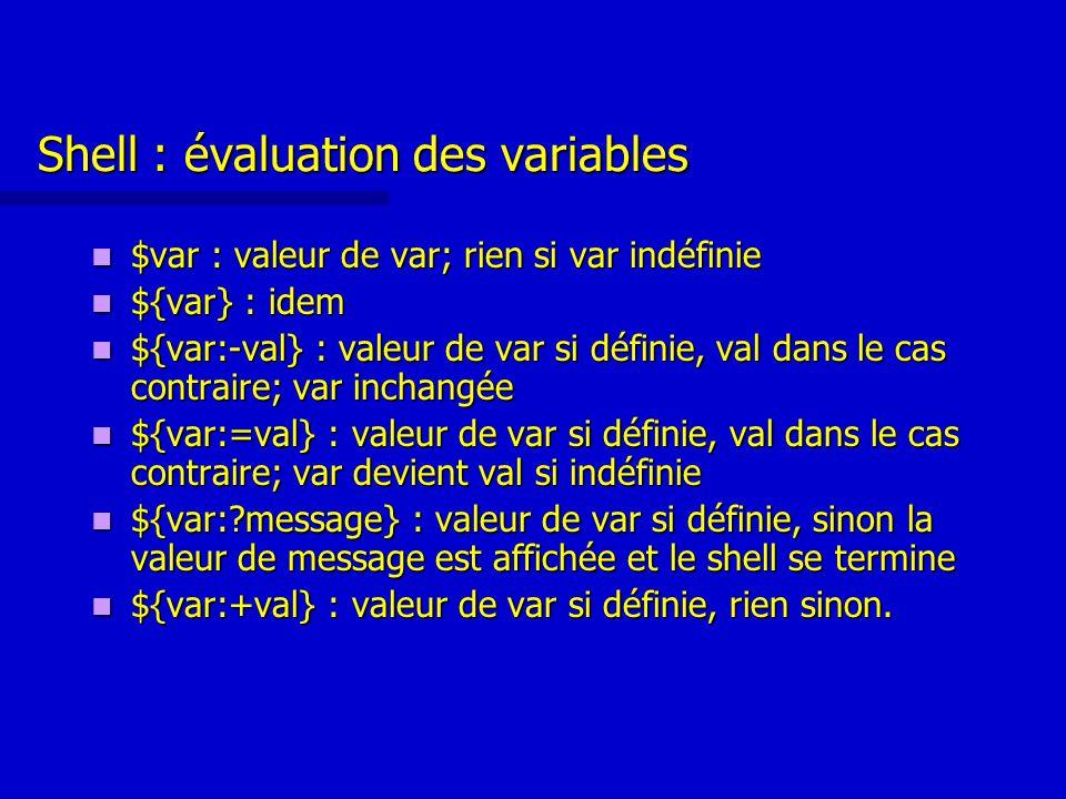 Shell : évaluation des variables $var : valeur de var; rien si var indéfinie $var : valeur de var; rien si var indéfinie ${var} : idem ${var} : idem ${var:-val} : valeur de var si définie, val dans le cas contraire; var inchangée ${var:-val} : valeur de var si définie, val dans le cas contraire; var inchangée ${var:=val} : valeur de var si définie, val dans le cas contraire; var devient val si indéfinie ${var:=val} : valeur de var si définie, val dans le cas contraire; var devient val si indéfinie ${var: message} : valeur de var si définie, sinon la valeur de message est affichée et le shell se termine ${var: message} : valeur de var si définie, sinon la valeur de message est affichée et le shell se termine ${var:+val} : valeur de var si définie, rien sinon.