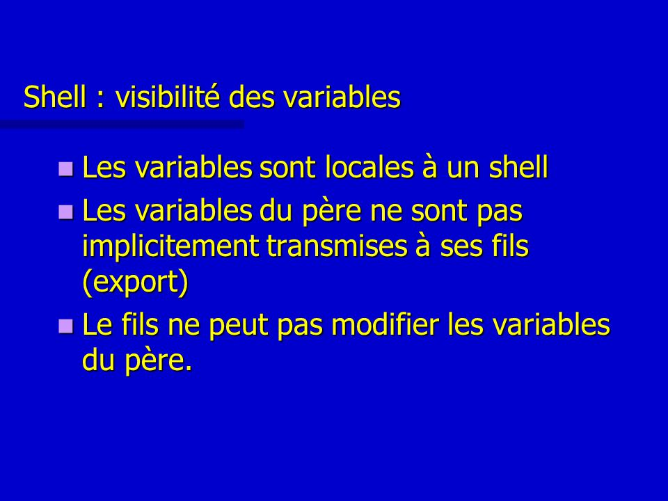 Shell : visibilité des variables Les variables sont locales à un shell Les variables sont locales à un shell Les variables du père ne sont pas implicitement transmises à ses fils (export) Les variables du père ne sont pas implicitement transmises à ses fils (export) Le fils ne peut pas modifier les variables du père.