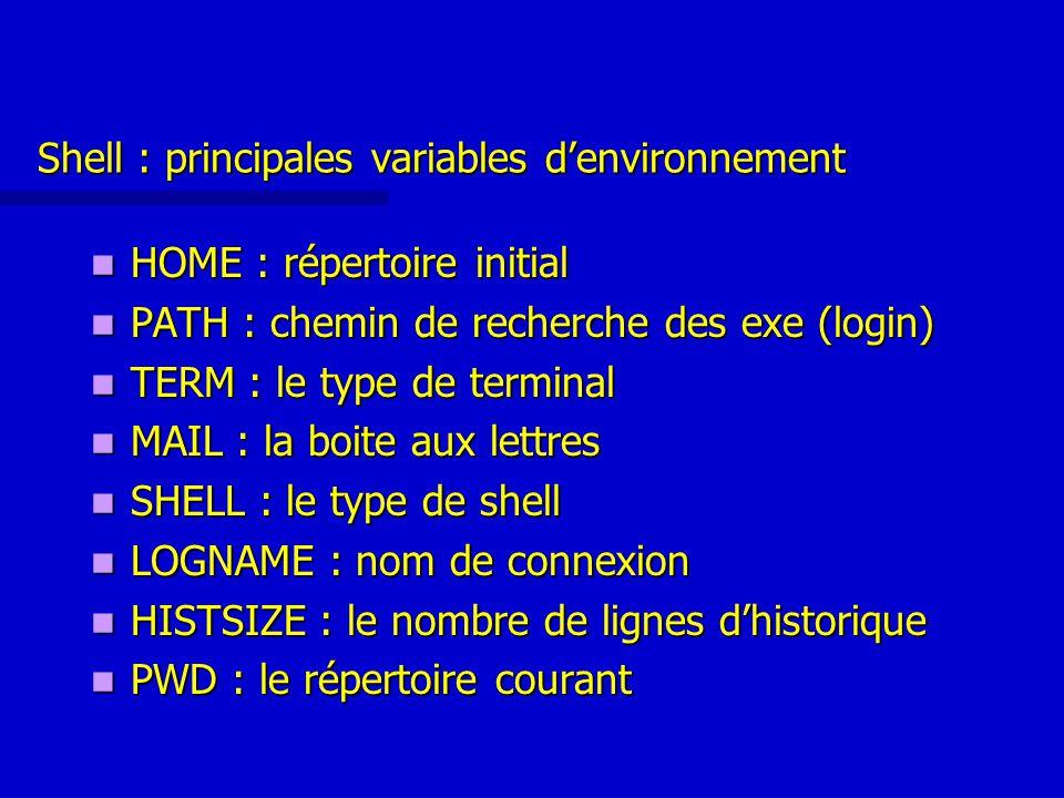 Shell : principales variables d'environnement HOME : répertoire initial HOME : répertoire initial PATH : chemin de recherche des exe (login) PATH : chemin de recherche des exe (login) TERM : le type de terminal TERM : le type de terminal MAIL : la boite aux lettres MAIL : la boite aux lettres SHELL : le type de shell SHELL : le type de shell LOGNAME : nom de connexion LOGNAME : nom de connexion HISTSIZE : le nombre de lignes d'historique HISTSIZE : le nombre de lignes d'historique PWD : le répertoire courant PWD : le répertoire courant