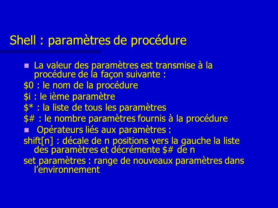 Shell : paramètres de procédure La valeur des paramètres est transmise à la procédure de la façon suivante : La valeur des paramètres est transmise à la procédure de la façon suivante : $0 : le nom de la procédure $i : le ième paramètre $* : la liste de tous les paramètres $# : le nombre paramètres fournis à la procédure Opérateurs liés aux paramètres : Opérateurs liés aux paramètres : shift[n] : décale de n positions vers la gauche la liste des paramètres et décrémente $# de n set paramètres : range de nouveaux paramètres dans l'environnement