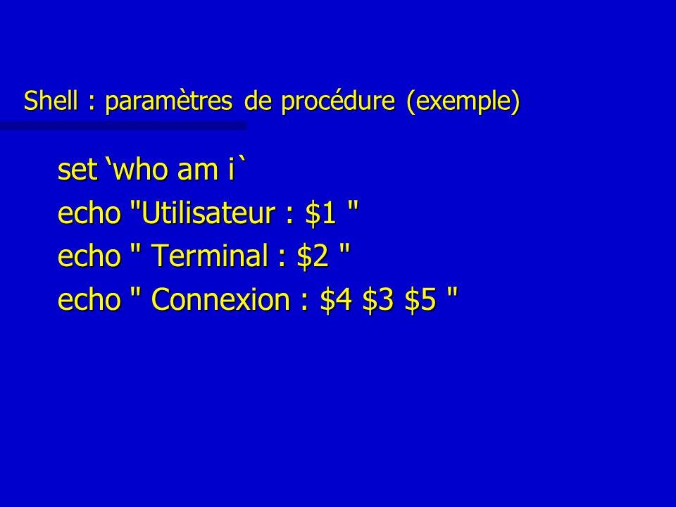 Shell : paramètres de procédure (exemple) set 'who am i` echo Utilisateur : $1 echo Terminal : $2 echo Connexion : $4 $3 $5