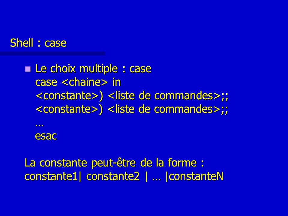 Shell : case Le choix multiple : case Le choix multiple : case case in ) ;; ) ;; … esac esac La constante peut-être de la forme : constante1| constante2 | … |constanteN