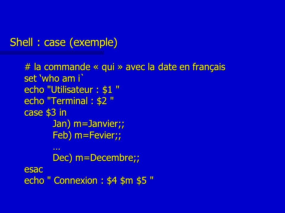 Shell : case (exemple) # la commande « qui » avec la date en français set 'who am i` echo Utilisateur : $1 echo Terminal : $2 case $3 in Jan) m=Janvier;; Feb) m=Fevier;; … Dec) m=Decembre;; esac echo Connexion : $4 $m $5
