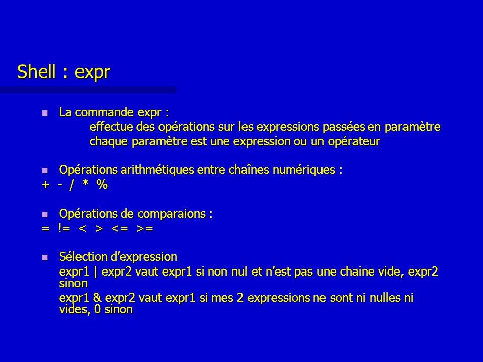 Shell : expr La commande expr : La commande expr : effectue des opérations sur les expressions passées en paramètre chaque paramètre est une expression ou un opérateur Opérations arithmétiques entre chaînes numériques : Opérations arithmétiques entre chaînes numériques : + - / * % Opérations de comparaions : Opérations de comparaions : = != = Sélection d'expression Sélection d'expression expr1 | expr2 vaut expr1 si non nul et n'est pas une chaine vide, expr2 sinon expr1 & expr2 vaut expr1 si mes 2 expressions ne sont ni nulles ni vides, 0 sinon