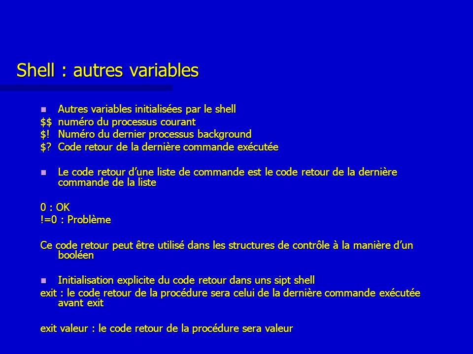 Shell : autres variables Autres variables initialisées par le shell Autres variables initialisées par le shell $$ numéro du processus courant $!Numéro du dernier processus background $ Code retour de la dernière commande exécutée Le code retour d'une liste de commande est le code retour de la dernière commande de la liste Le code retour d'une liste de commande est le code retour de la dernière commande de la liste 0 : OK !=0 : Problème Ce code retour peut être utilisé dans les structures de contrôle à la manière d'un booléen Initialisation explicite du code retour dans uns sipt shell Initialisation explicite du code retour dans uns sipt shell exit : le code retour de la procédure sera celui de la dernière commande exécutée avant exit exit valeur : le code retour de la procédure sera valeur