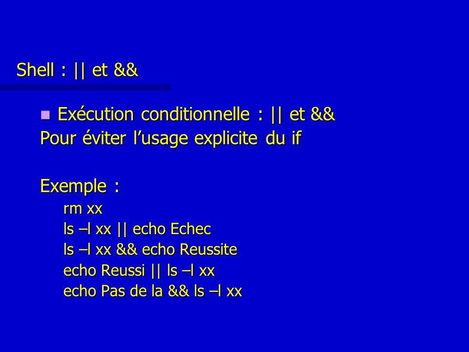 Shell : || et && Exécution conditionnelle : || et && Exécution conditionnelle : || et && Pour éviter l'usage explicite du if Exemple : rm xx ls –l xx || echo Echec ls –l xx && echo Reussite echo Reussi || ls –l xx echo Pas de la && ls –l xx