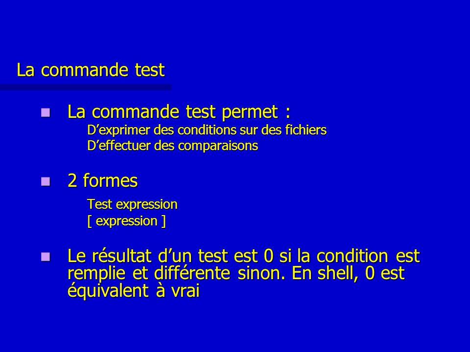 La commande test La commande test permet : La commande test permet : D'exprimer des conditions sur des fichiers D'effectuer des comparaisons 2 formes 2 formes Test expression [ expression ] Le résultat d'un test est 0 si la condition est remplie et différente sinon.