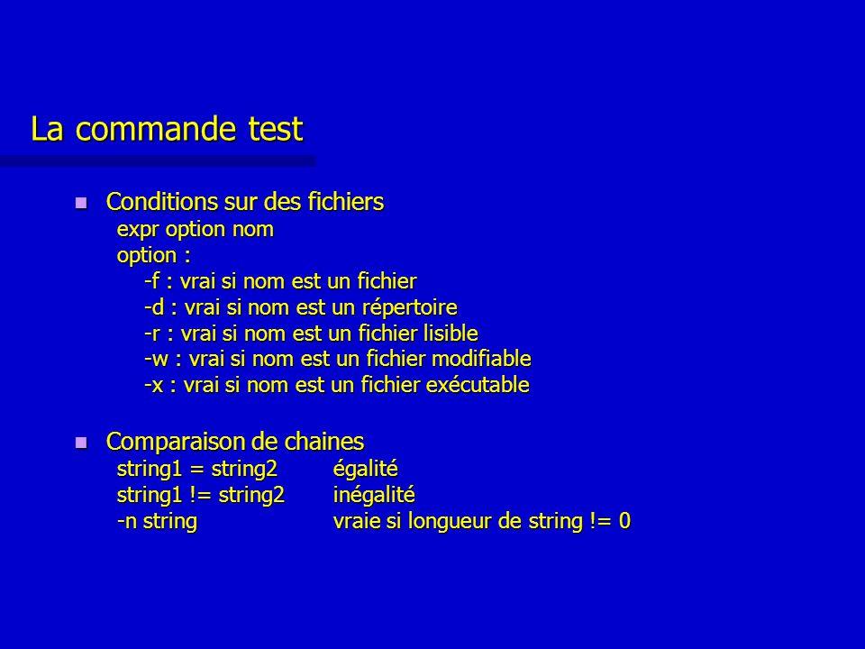 La commande test Conditions sur des fichiers Conditions sur des fichiers expr option nom option : -f : vrai si nom est un fichier -d : vrai si nom est un répertoire -r : vrai si nom est un fichier lisible -w : vrai si nom est un fichier modifiable -x : vrai si nom est un fichier exécutable Comparaison de chaines Comparaison de chaines string1 = string2égalité string1 != string2inégalité -n stringvraie si longueur de string != 0