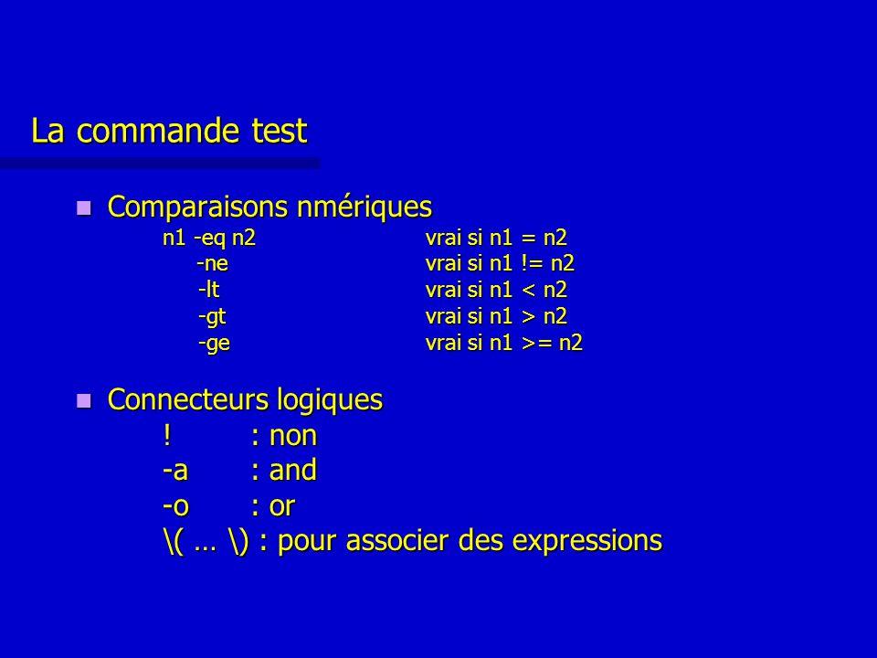 La commande test Comparaisons nmériques Comparaisons nmériques n1 -eq n2vrai si n1 = n2 -nevrai si n1 != n2 -nevrai si n1 != n2 -ltvrai si n1 < n2 -ltvrai si n1 < n2 -gtvrai si n1 > n2 -gtvrai si n1 > n2 -ge vrai si n1 >= n2 -ge vrai si n1 >= n2 Connecteurs logiques Connecteurs logiques !: non -a: and -o: or \( … \) : pour associer des expressions