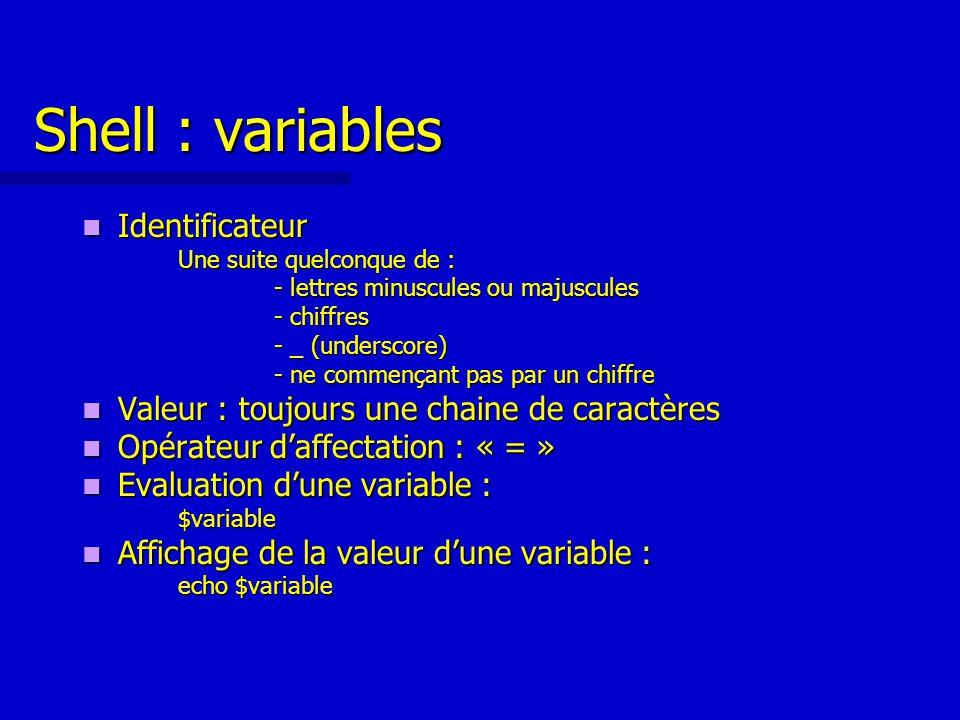 Shell : variables Identificateur Identificateur Une suite quelconque de : - lettres minuscules ou majuscules - chiffres - _ (underscore) - ne commençant pas par un chiffre Valeur : toujours une chaine de caractères Valeur : toujours une chaine de caractères Opérateur d'affectation : « = » Opérateur d'affectation : « = » Evaluation d'une variable : Evaluation d'une variable :$variable Affichage de la valeur d'une variable : Affichage de la valeur d'une variable : echo $variable