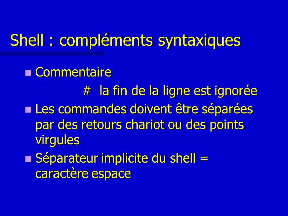 Shell : compléments syntaxiques Commentaire Commentaire # la fin de la ligne est ignorée Les commandes doivent être séparées par des retours chariot ou des points virgules Les commandes doivent être séparées par des retours chariot ou des points virgules Séparateur implicite du shell = caractère espace Séparateur implicite du shell = caractère espace