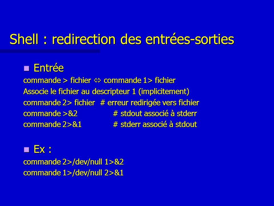 Shell : redirection des entrées-sorties Entrée Entrée commande > fichier  commande 1> fichier Associe le fichier au descripteur 1 (implicitement) commande 2> fichier # erreur redirigée vers fichier commande >&2 # stdout associé à stderr commande 2>&1 # stderr associé à stdout Ex : Ex : commande 2>/dev/null 1>&2 commande 1>/dev/null 2>&1