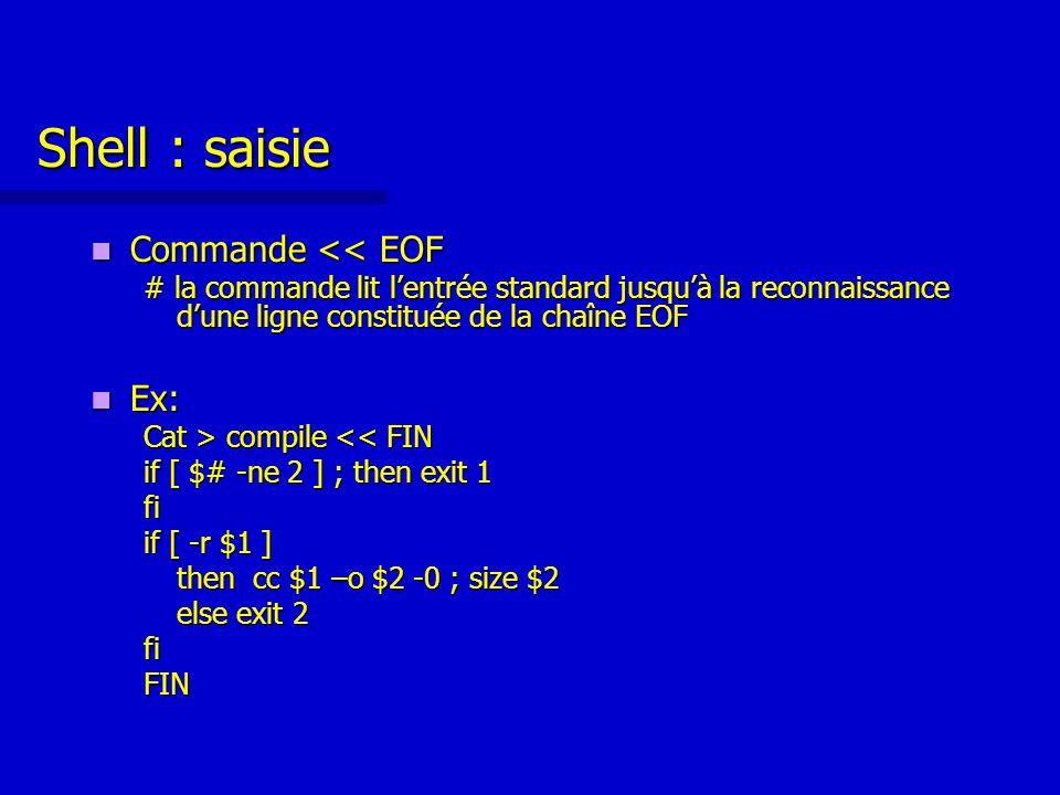 Shell : saisie Commande << EOF Commande << EOF # la commande lit l'entrée standard jusqu'à la reconnaissance d'une ligne constituée de la chaîne EOF Ex: Ex: Cat > compile compile << FIN if [ $# -ne 2 ] ; then exit 1 fi if [ -r $1 ] then cc $1 –o $2 -0 ; size $2 else exit 2 fiFIN