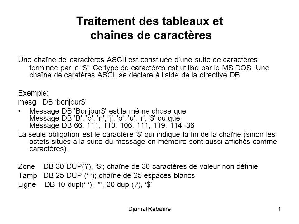 Djamal Rebaïne1 Traitement des tableaux et chaînes de caractères Une chaîne de caractères ASCII est constiuée d'une suite de caractères terminée par l