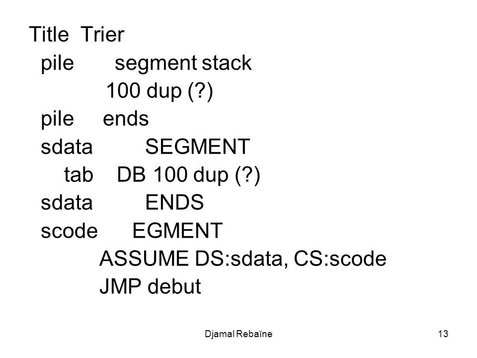 Djamal Rebaïne13 Title Trier pile segment stack 100 dup (?) pile ends sdata SEGMENT tab DB 100 dup (?) sdata ENDS scode EGMENT ASSUME DS:sdata, CS:sco