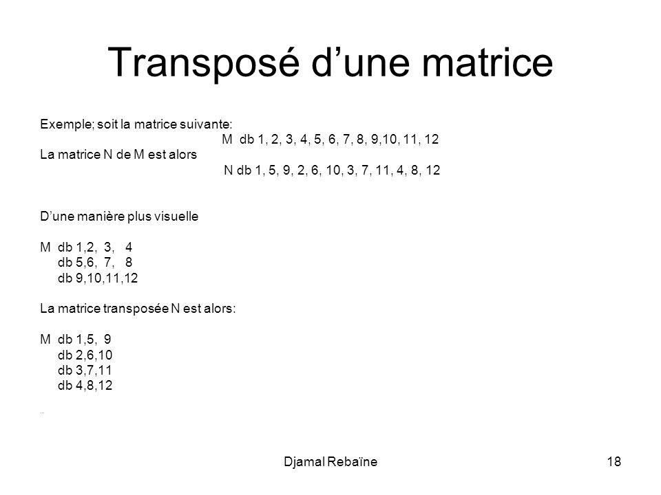 Djamal Rebaïne18 Transposé d'une matrice Exemple; soit la matrice suivante: M db 1, 2, 3, 4, 5, 6, 7, 8, 9,10, 11, 12 La matrice N de M est alors N db