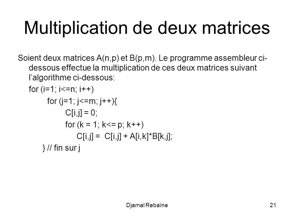 Djamal Rebaïne21 Multiplication de deux matrices Soient deux matrices A(n,p) et B(p,m). Le programme assembleur ci- dessous effectue la multiplication