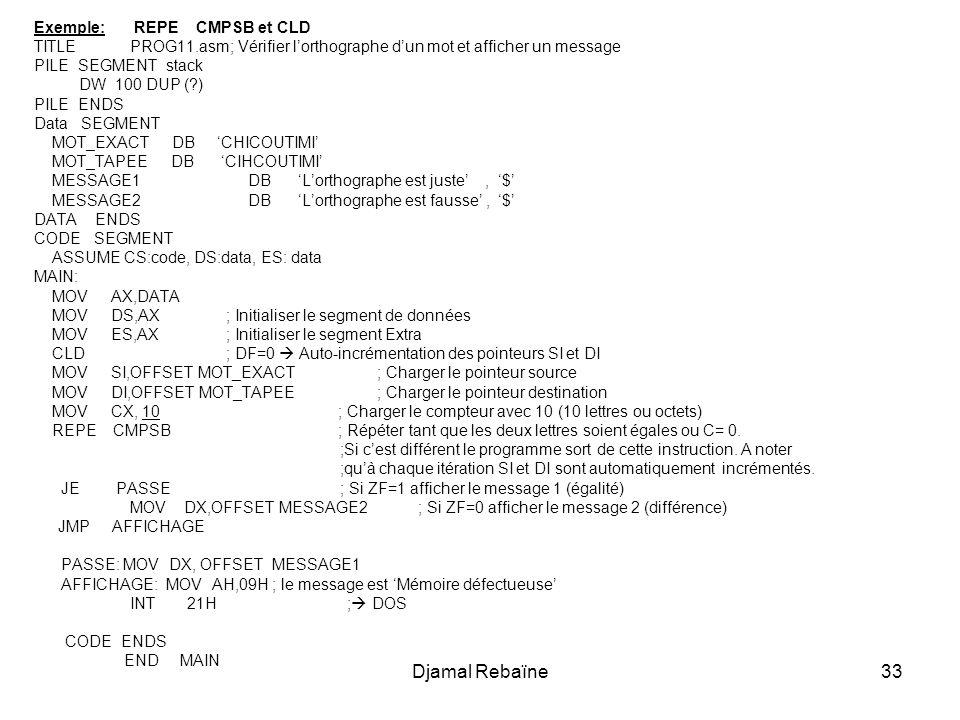 Djamal Rebaïne33 Exemple: REPE CMPSB et CLD TITLE PROG11.asm; Vérifier l'orthographe d'un mot et afficher un message PILE SEGMENT stack DW 100 DUP (?)
