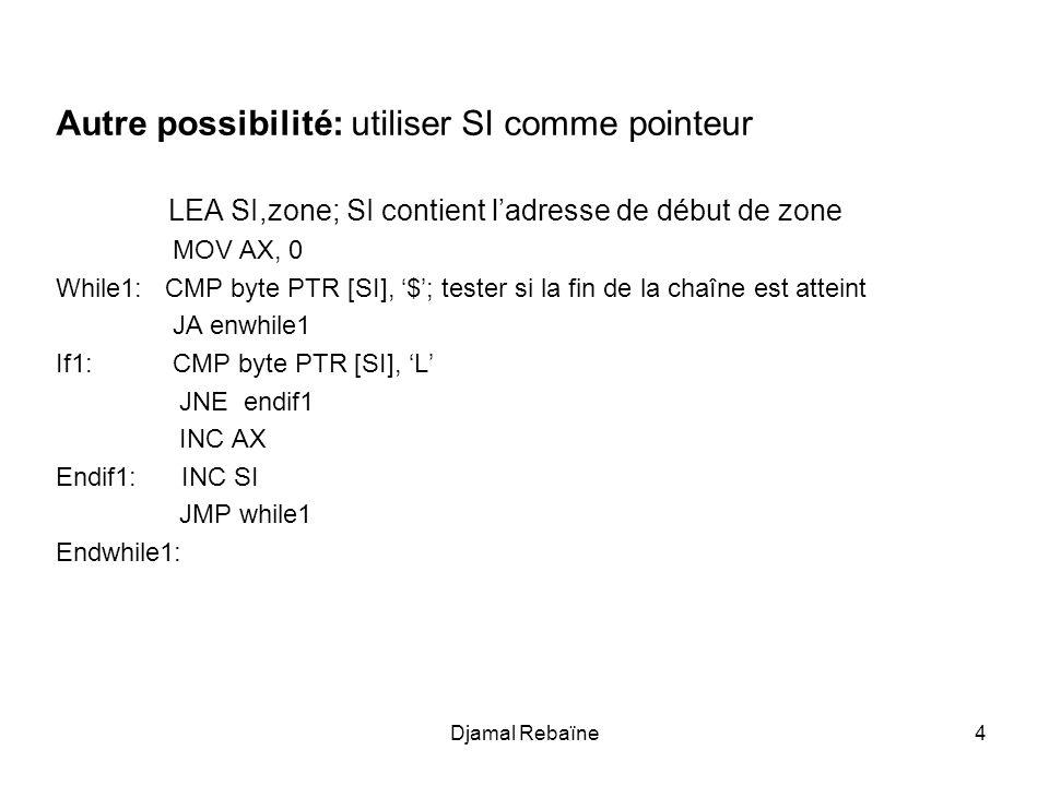 Djamal Rebaïne4 Autre possibilité: utiliser SI comme pointeur LEA SI,zone; SI contient l'adresse de début de zone MOV AX, 0 While1: CMP byte PTR [SI],