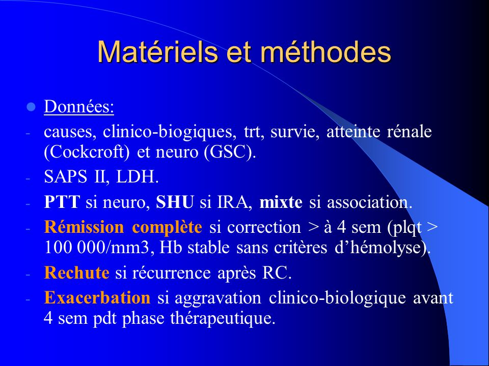 Matériels et méthodes Données: - causes, clinico-biogiques, trt, survie, atteinte rénale (Cockcroft) et neuro (GSC). - SAPS II, LDH. - PTT si neuro, S