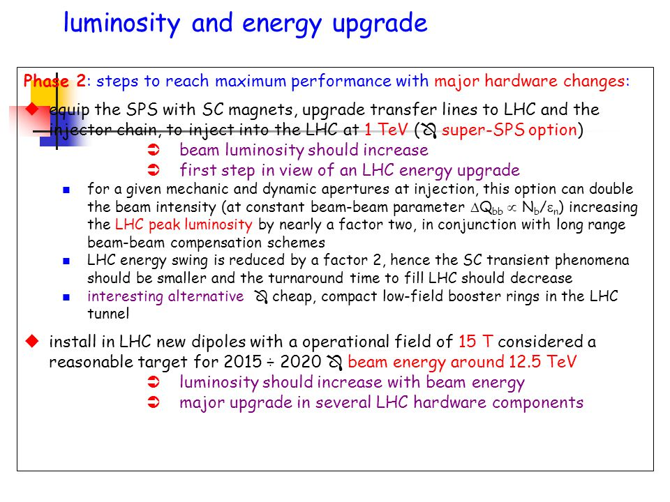 Phase 2: steps to reach maximum performance with major hardware changes: uequip the SPS with SC magnets, upgrade transfer lines to LHC and the injector chain, to inject into the LHC at 1 TeV (  super-SPS option) Übeam luminosity should increase Üfirst step in view of an LHC energy upgrade n for a given mechanic and dynamic apertures at injection, this option can double the beam intensity (at constant beam-beam parameter  Q bb  N b /  n ) increasing the LHC peak luminosity by nearly a factor two, in conjunction with long range beam-beam compensation schemes n LHC energy swing is reduced by a factor 2, hence the SC transient phenomena should be smaller and the turnaround time to fill LHC should decrease n interesting alternative  cheap, compact low-field booster rings in the LHC tunnel uinstall in LHC new dipoles with a operational field of 15 T considered a reasonable target for 2015 ÷ 2020  beam energy around 12.5 TeV Üluminosity should increase with beam energy Ümajor upgrade in several LHC hardware components luminosity and energy upgrade