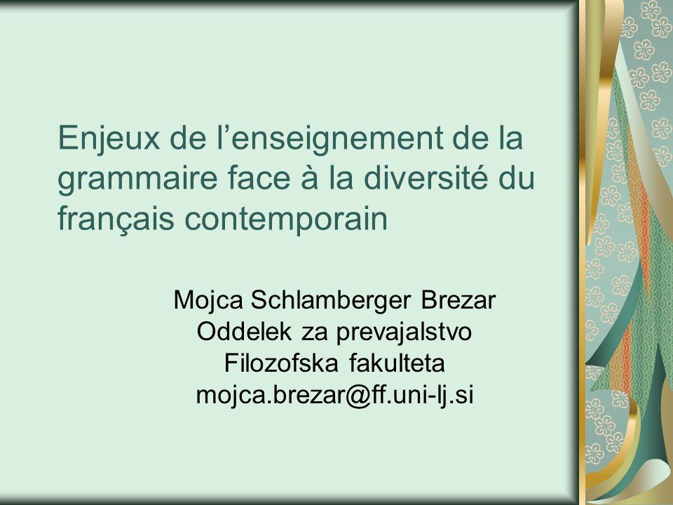 Enjeux de l'enseignement de la grammaire face à la diversité du français contemporain Mojca Schlamberger Brezar Oddelek za prevajalstvo Filozofska fakulteta mojca.brezar@ff.uni-lj.si