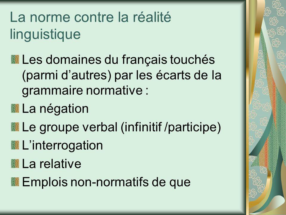 La norme contre la réalité linguistique Les domaines du français touchés (parmi d'autres) par les écarts de la grammaire normative : La négation Le groupe verbal (infinitif /participe) L'interrogation La relative Emplois non-normatifs de que