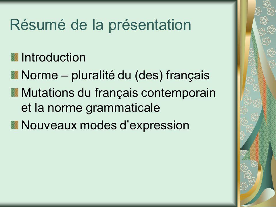 Résumé de la présentation Introduction Norme – pluralité du (des) français Mutations du français contemporain et la norme grammaticale Nouveaux modes