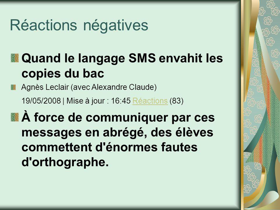 Réactions négatives Quand le langage SMS envahit les copies du bac Agnès Leclair (avec Alexandre Claude) 19/05/2008 | Mise à jour : 16:45 Réactions (83)Réactions À force de communiquer par ces messages en abrégé, des élèves commettent d énormes fautes d orthographe.