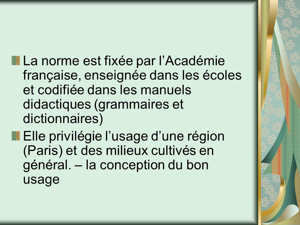 La norme est fixée par l'Académie française, enseignée dans les écoles et codifiée dans les manuels didactiques (grammaires et dictionnaires) Elle pri